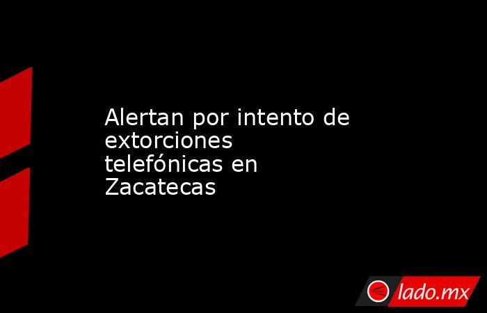 Alertan por intento de extorciones telefónicas en Zacatecas. Noticias en tiempo real