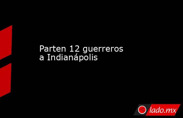Parten 12 guerreros aIndianápolis . Noticias en tiempo real