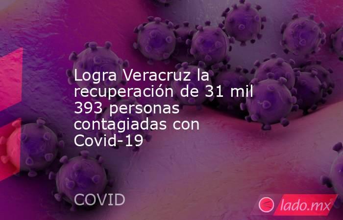 Logra Veracruz la recuperación de 31 mil 393 personas contagiadas con Covid-19. Noticias en tiempo real