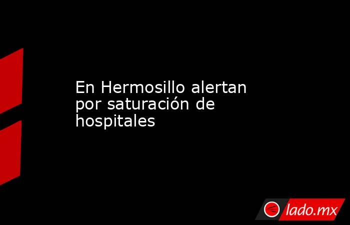 En Hermosillo alertan por saturación de hospitales. Noticias en tiempo real