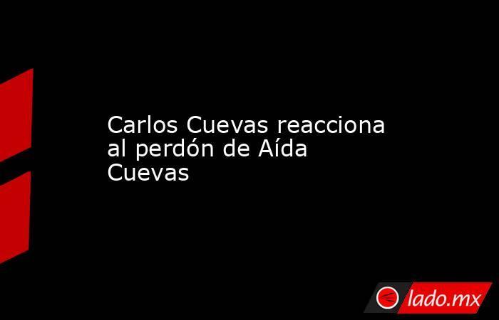 Carlos Cuevas reacciona al perdón de Aída Cuevas. Noticias en tiempo real