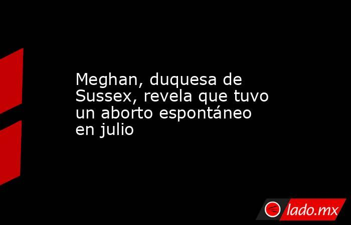 Meghan, duquesa de Sussex, revela que tuvo un aborto espontáneo en julio. Noticias en tiempo real