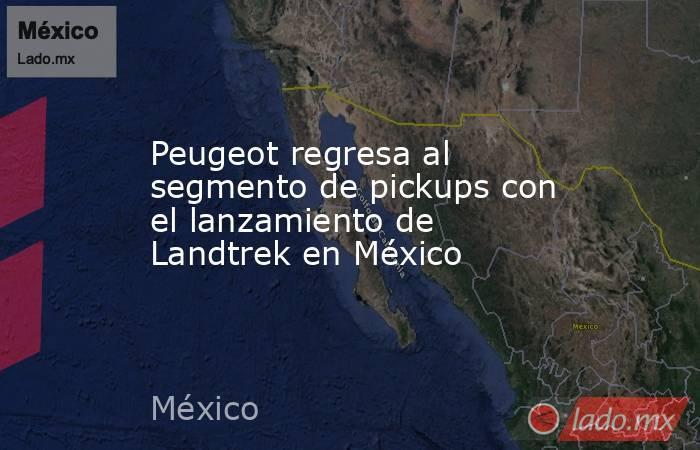 Peugeot regresa al segmento de pickups con el lanzamiento de Landtrek en México. Noticias en tiempo real