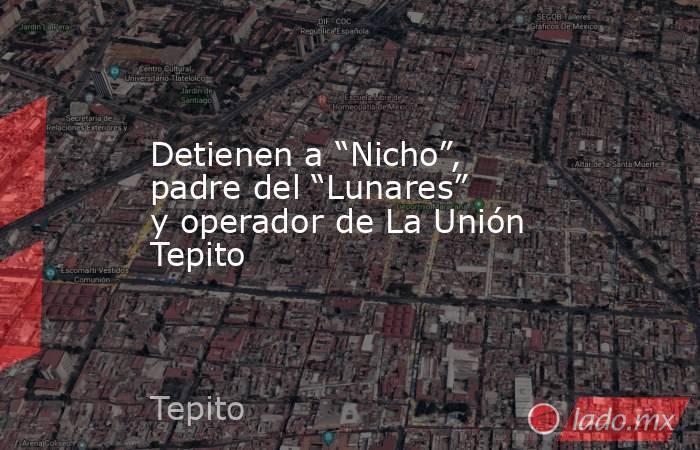"""Detienen a """"Nicho"""", padre del """"Lunares"""" y operador de La Unión Tepito. Noticias en tiempo real"""