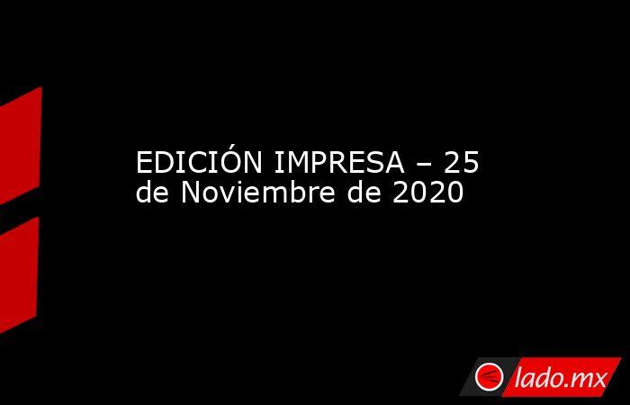 EDICIÓN IMPRESA – 25 de Noviembre de 2020. Noticias en tiempo real