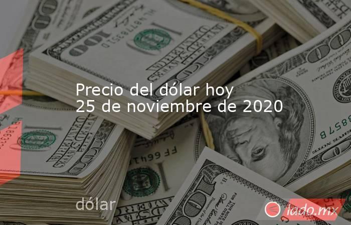 Precio del dólar hoy 25 de noviembre de 2020. Noticias en tiempo real