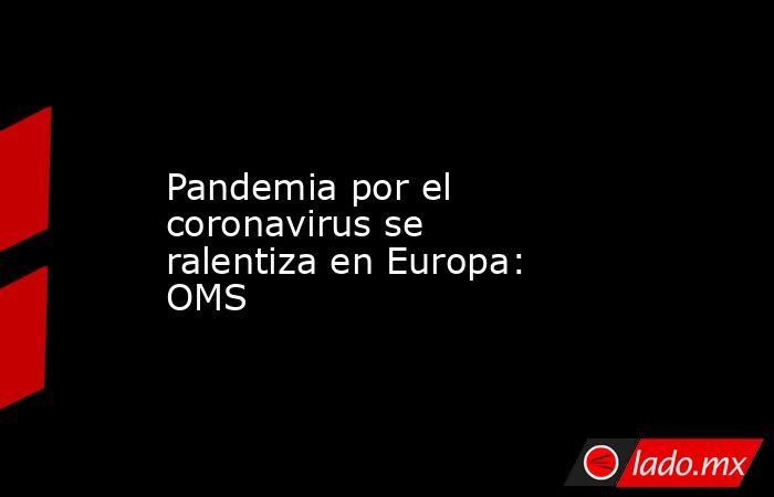 Pandemia por el coronavirus se ralentiza en Europa: OMS . Noticias en tiempo real
