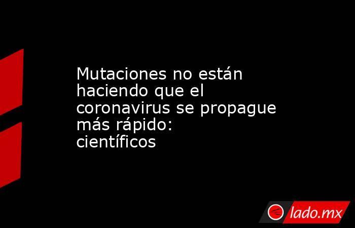 Mutaciones no están haciendo que el coronavirus se propague más rápido: científicos . Noticias en tiempo real