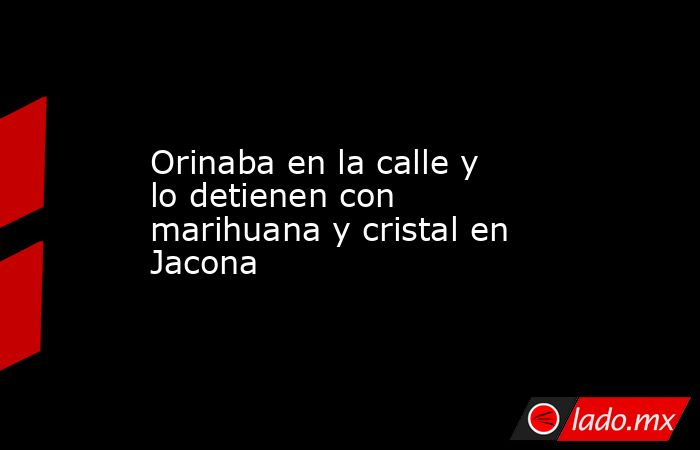 Orinaba en la calle y lo detienen con marihuana y cristal en Jacona. Noticias en tiempo real