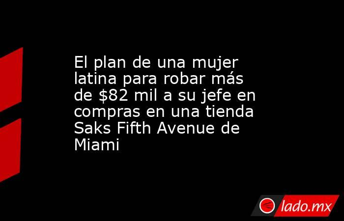 El plan de una mujer latina para robar más de $82 mil a su jefe en compras en una tienda Saks Fifth Avenue de Miami. Noticias en tiempo real