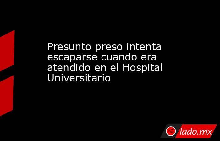 Presunto preso intenta escaparse cuando era atendido en el Hospital Universitario . Noticias en tiempo real