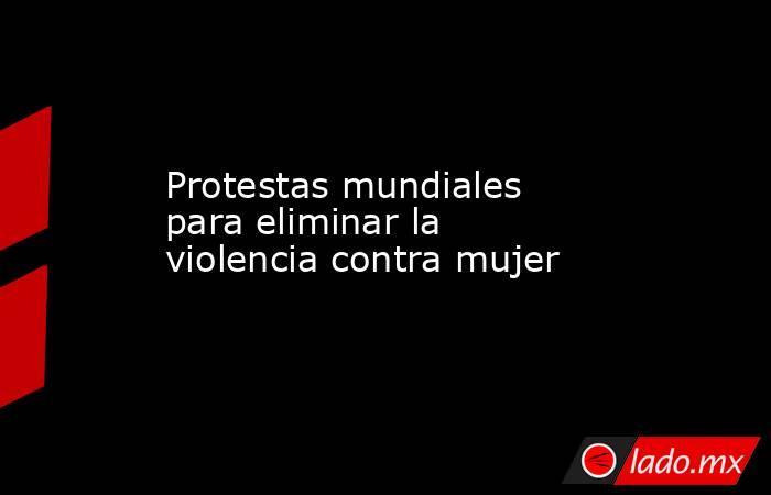Protestas mundiales para eliminar la violencia contra mujer. Noticias en tiempo real