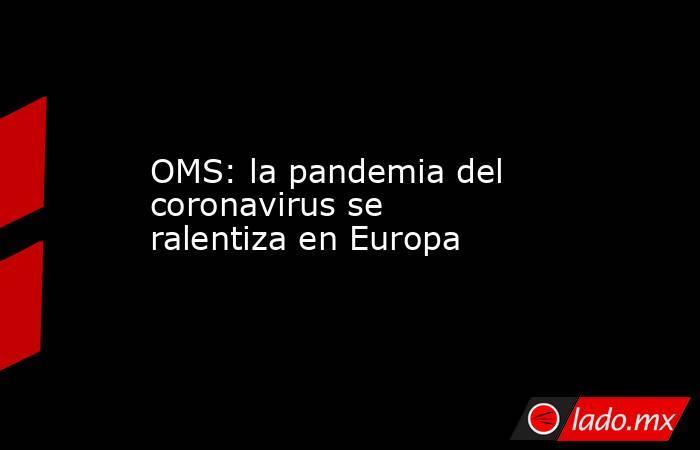 OMS: la pandemia del coronavirus se ralentiza en Europa. Noticias en tiempo real