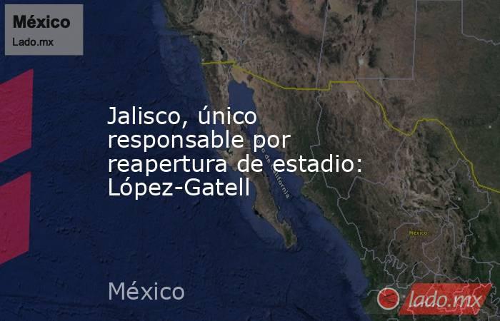 Jalisco, único responsable por reapertura de estadio: López-Gatell. Noticias en tiempo real