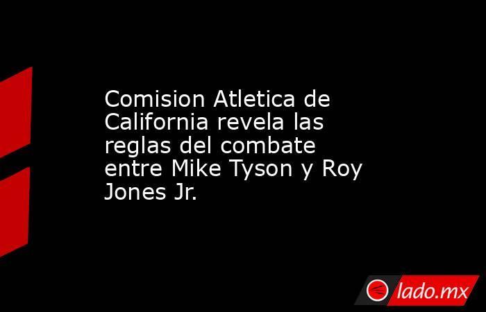 Comision Atletica de California revela las reglas del combate entre Mike Tyson y Roy Jones Jr.. Noticias en tiempo real
