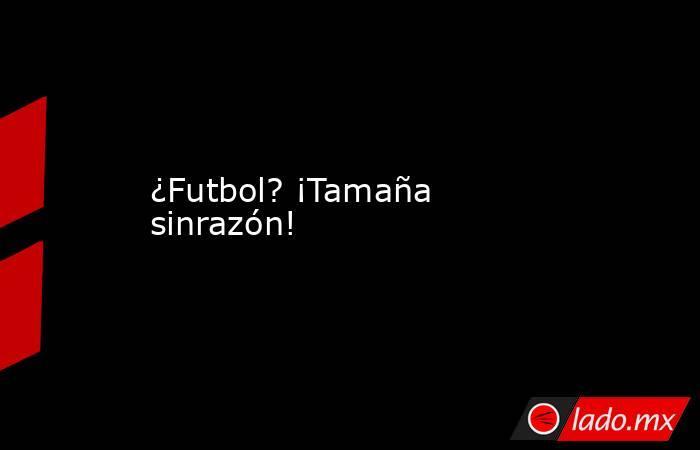 ¿Futbol? ¡Tamaña sinrazón!. Noticias en tiempo real