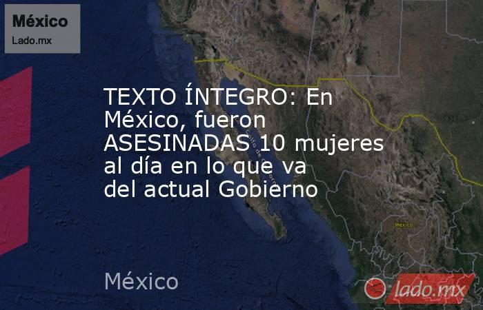 TEXTO ÍNTEGRO: En México, fueron ASESINADAS 10 mujeres al día en lo que va del actual Gobierno. Noticias en tiempo real