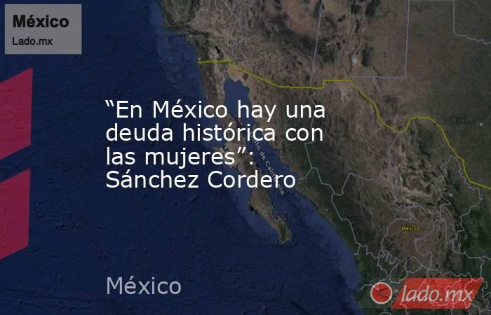 """""""En México hay una deuda histórica con las mujeres"""": Sánchez Cordero. Noticias en tiempo real"""