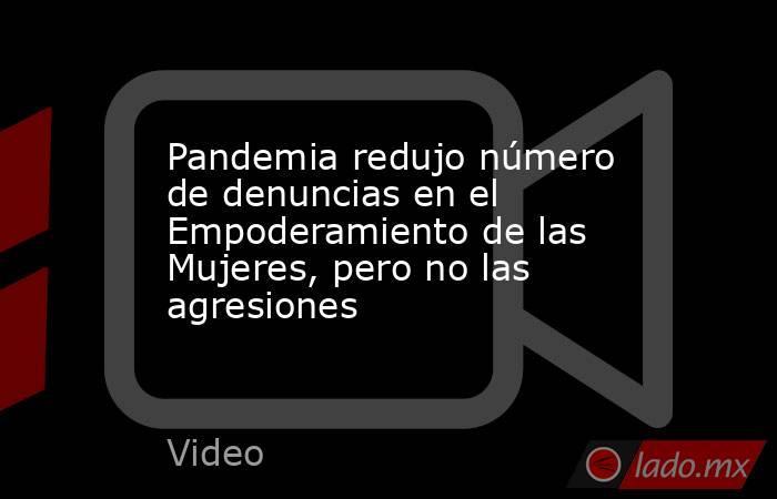 Pandemia redujo número de denuncias en el Empoderamiento de las Mujeres, pero no las agresiones. Noticias en tiempo real