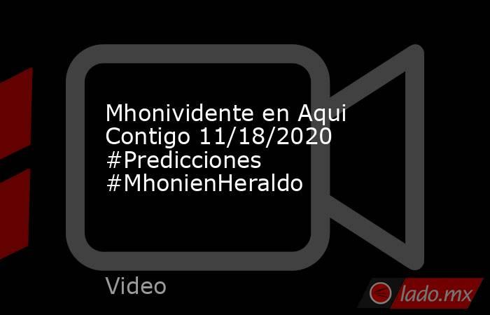 Mhonividente en Aqui Contigo 11/18/2020 #Predicciones #MhonienHeraldo. Noticias en tiempo real