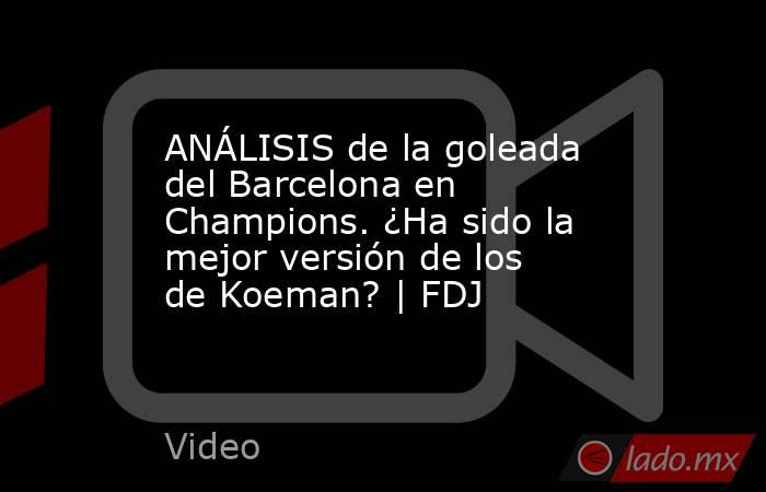 ANÁLISIS de la goleada del Barcelona en Champions. ¿Ha sido la mejor versión de los de Koeman?   FDJ. Noticias en tiempo real