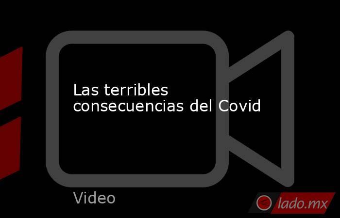 Las terribles consecuencias del Covid. Noticias en tiempo real