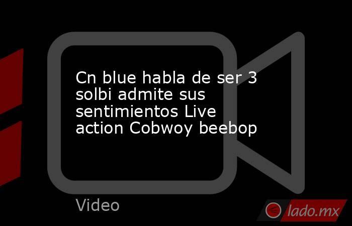 Cn blue habla de ser 3 solbi admite sus sentimientos Live action Cobwoy beebop. Noticias en tiempo real