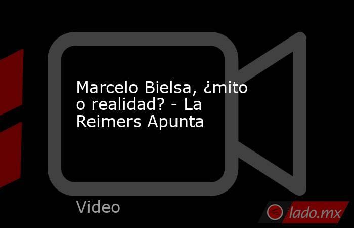 Marcelo Bielsa, ¿mito o realidad? - La Reimers Apunta. Noticias en tiempo real