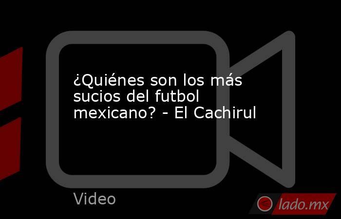 ¿Quiénes son los más sucios del futbol mexicano? - El Cachirul. Noticias en tiempo real