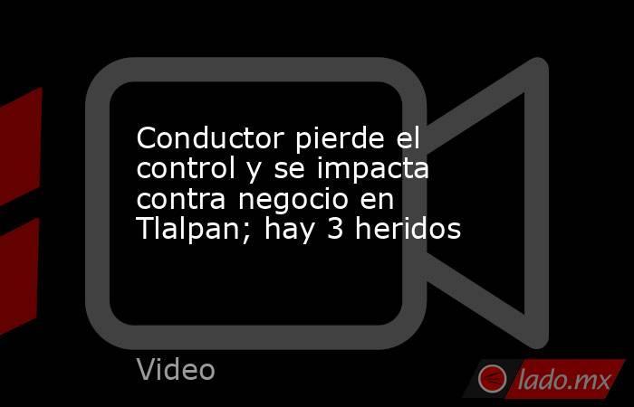 Conductor pierde el control y se impacta contra negocio en Tlalpan; hay 3 heridos. Noticias en tiempo real
