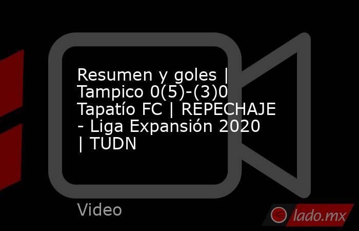 Resumen y goles | Tampico 0(5)-(3)0 Tapatío FC | REPECHAJE - Liga Expansión 2020  | TUDN. Noticias en tiempo real