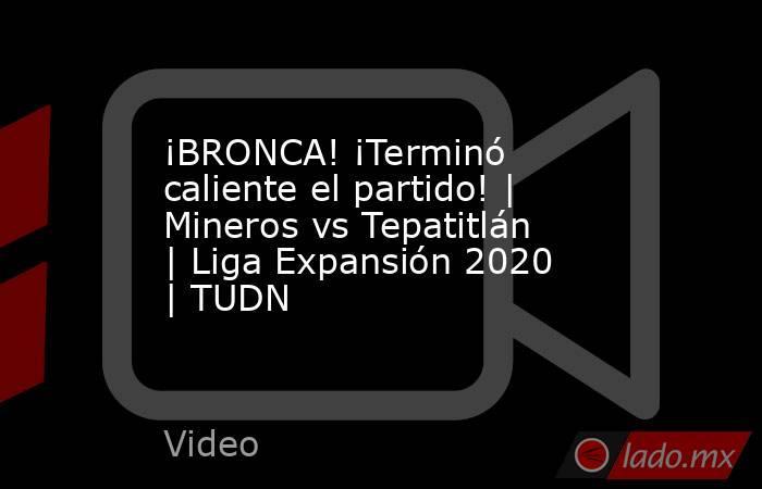 ¡BRONCA! ¡Terminó caliente el partido!   Mineros vs Tepatitlán   Liga Expansión 2020    TUDN. Noticias en tiempo real