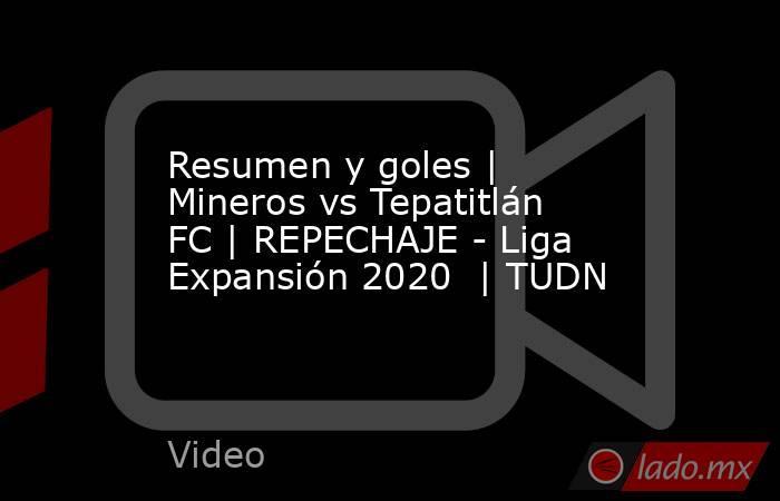 Resumen y goles   Mineros vs Tepatitlán FC   REPECHAJE - Liga Expansión 2020    TUDN. Noticias en tiempo real