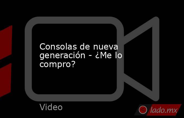 Consolas de nueva generación - ¿Me lo compro?. Noticias en tiempo real