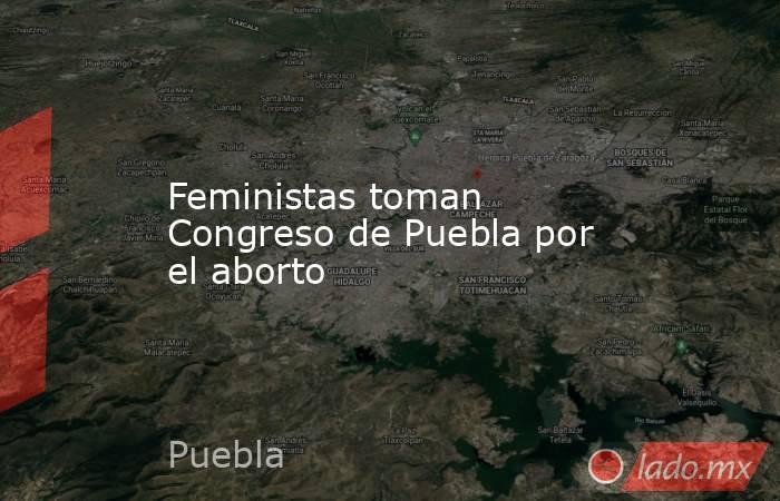 Feministas toman Congreso de Puebla por el aborto. Noticias en tiempo real