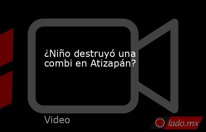 ¿Niño destruyó una combi en Atizapán?. Noticias en tiempo real