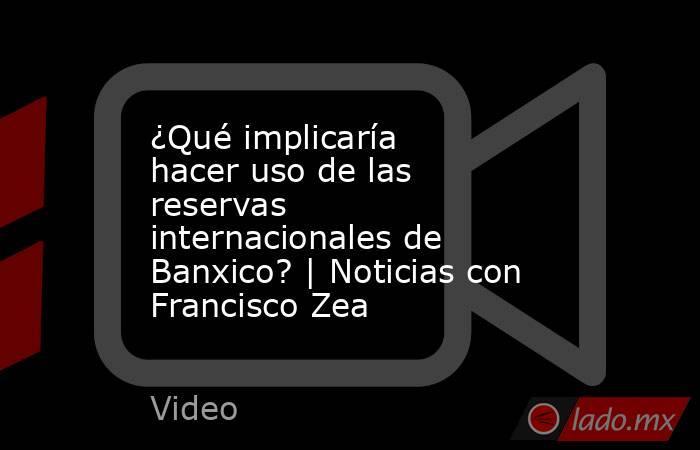 ¿Qué implicaría hacer uso de las reservas internacionales de Banxico? | Noticias con Francisco Zea. Noticias en tiempo real
