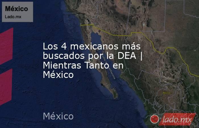 Los 4 mexicanos más buscados por la DEA | Mientras Tanto en México. Noticias en tiempo real