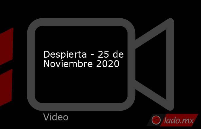 Despierta - 25 de Noviembre 2020. Noticias en tiempo real