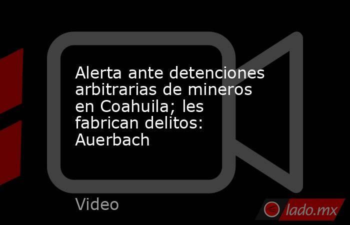 Alerta ante detenciones arbitrarias de mineros en Coahuila; les fabrican delitos: Auerbach. Noticias en tiempo real