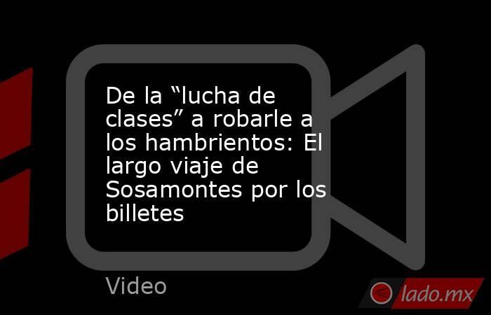 """De la """"lucha de clases"""" a robarle a los hambrientos: El largo viaje de Sosamontes por los billetes. Noticias en tiempo real"""