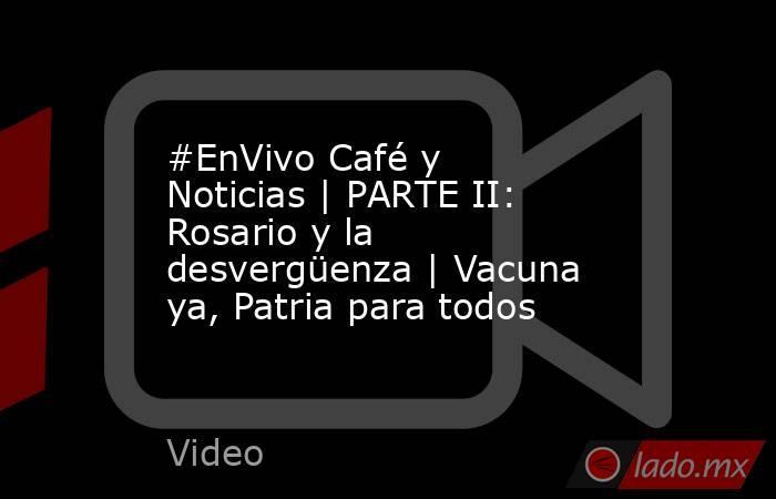 #EnVivo Café y Noticias   PARTE II: Rosario y la desvergüenza   Vacuna ya, Patria para todos. Noticias en tiempo real