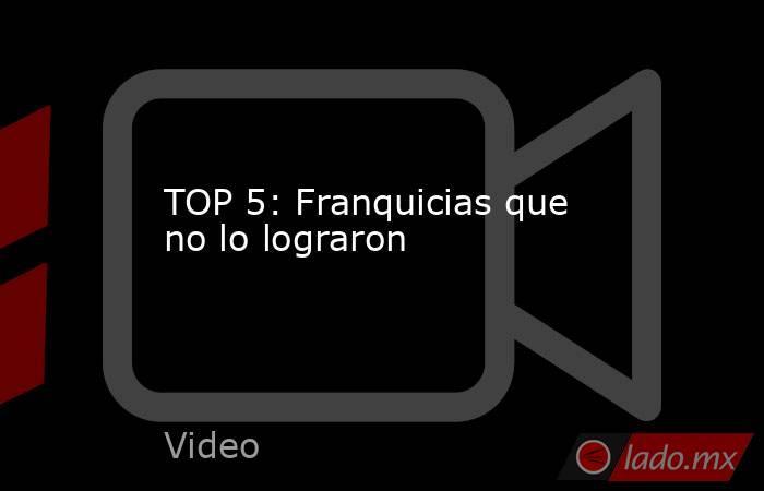 TOP 5: Franquicias que no lo lograron. Noticias en tiempo real