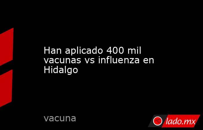 Han aplicado 400 mil vacunas vs influenza en Hidalgo. Noticias en tiempo real