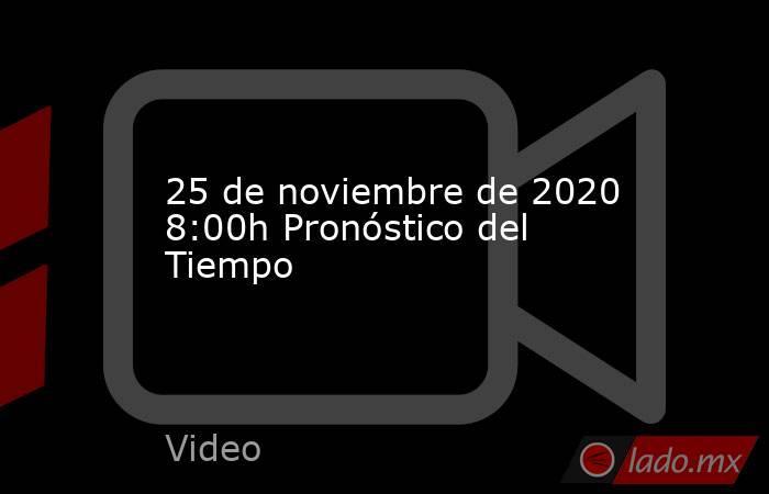 25 de noviembre de 2020 8:00h Pronóstico del Tiempo. Noticias en tiempo real