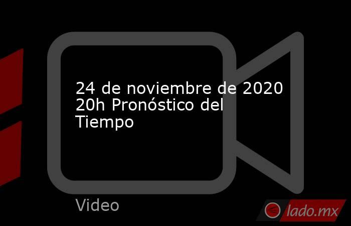 24 de noviembre de 2020 20h Pronóstico del Tiempo. Noticias en tiempo real