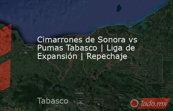 Cimarrones de Sonora vs Pumas Tabasco   Liga de Expansión   Repechaje. Noticias en tiempo real