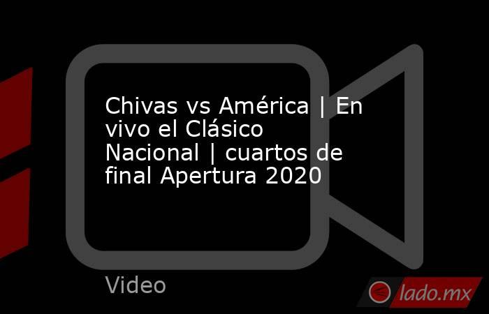 Chivas vs América   En vivo el Clásico Nacional   cuartos de final Apertura 2020. Noticias en tiempo real