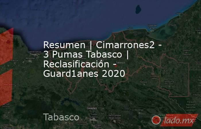 Resumen | Cimarrones2 - 3 Pumas Tabasco | Reclasificación - Guard1anes 2020. Noticias en tiempo real