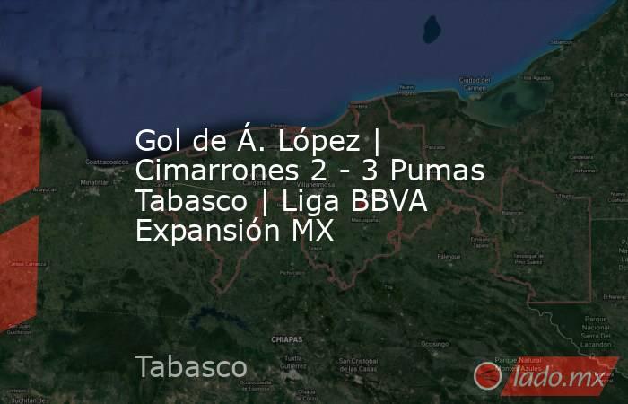 Gol de Á. López | Cimarrones 2 - 3 Pumas Tabasco | Liga BBVA Expansión MX. Noticias en tiempo real